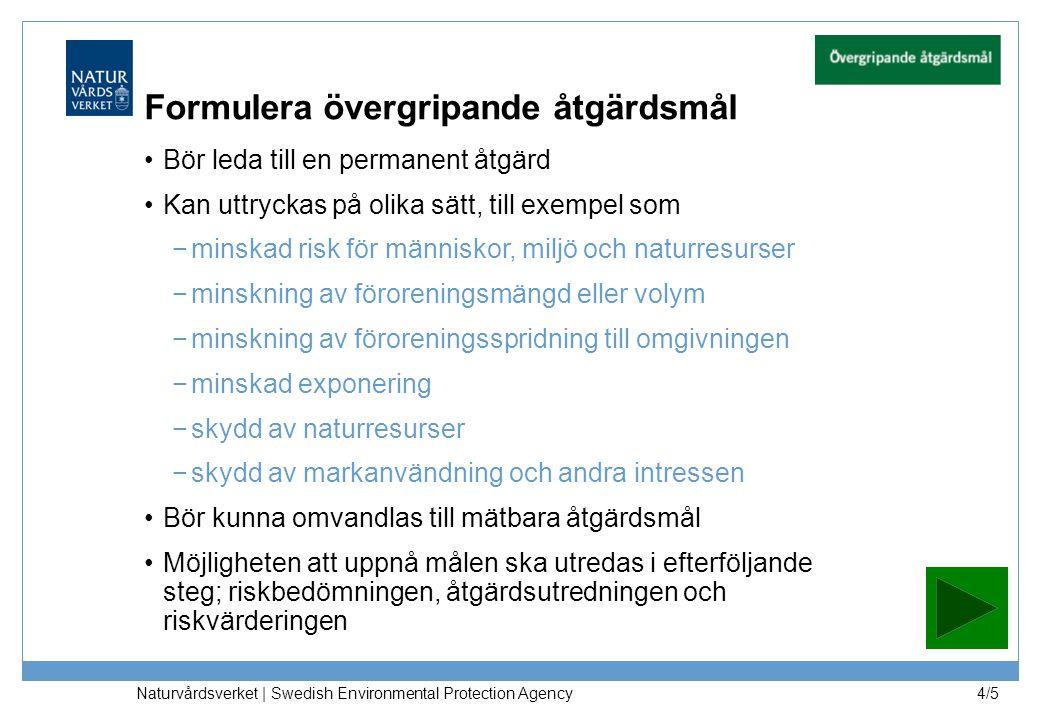 Naturvårdsverket | Swedish Environmental Protection Agency 4/5 Formulera övergripande åtgärdsmål Bör leda till en permanent åtgärd Kan uttryckas på olika sätt, till exempel som −minskad risk för människor, miljö och naturresurser −minskning av föroreningsmängd eller volym −minskning av föroreningsspridning till omgivningen −minskad exponering −skydd av naturresurser −skydd av markanvändning och andra intressen Bör kunna omvandlas till mätbara åtgärdsmål Möjligheten att uppnå målen ska utredas i efterföljande steg; riskbedömningen, åtgärdsutredningen och riskvärderingen