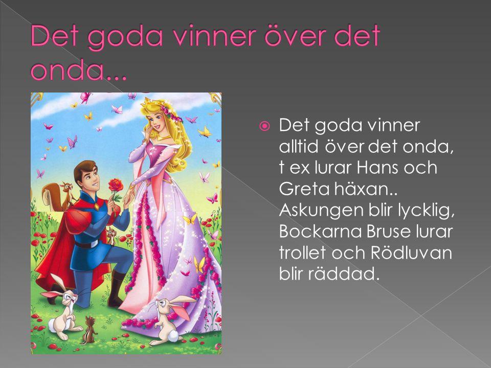  Det goda vinner alltid över det onda, t ex lurar Hans och Greta häxan.. Askungen blir lycklig, Bockarna Bruse lurar trollet och Rödluvan blir räddad