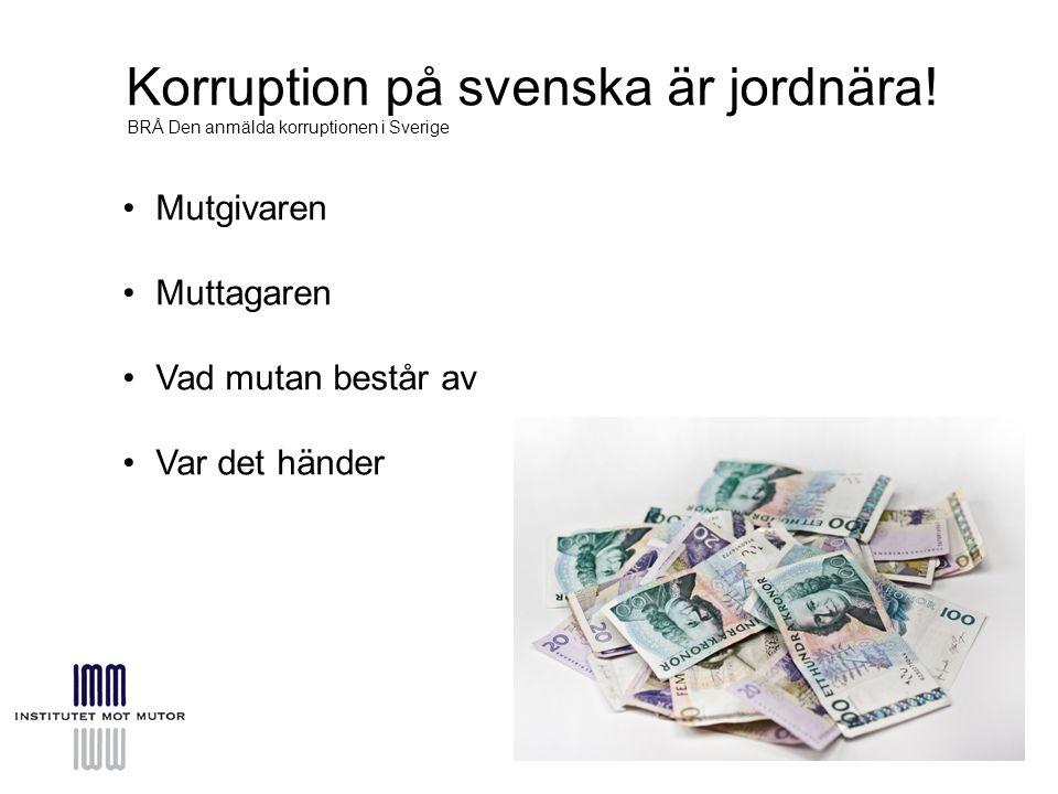 Korruption på svenska är jordnära! BRÅ Den anmälda korruptionen i Sverige Mutgivaren Muttagaren Vad mutan består av Var det händer