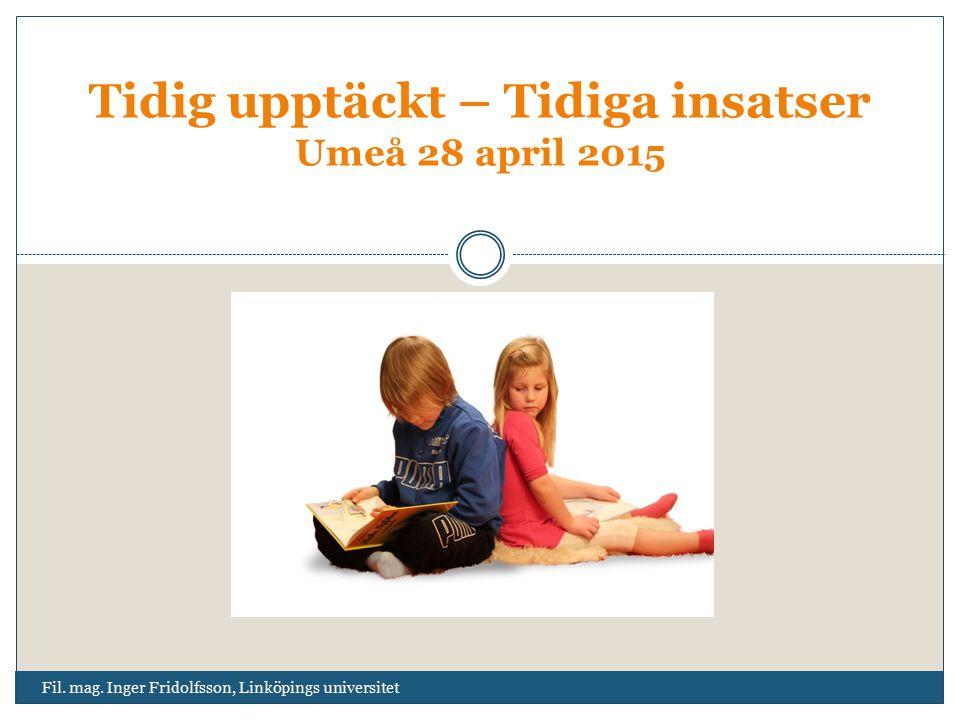Fil. mag. Inger Fridolfsson, Linköpings universitet Tidig upptäckt – Tidiga insatser Umeå 28 april 2015
