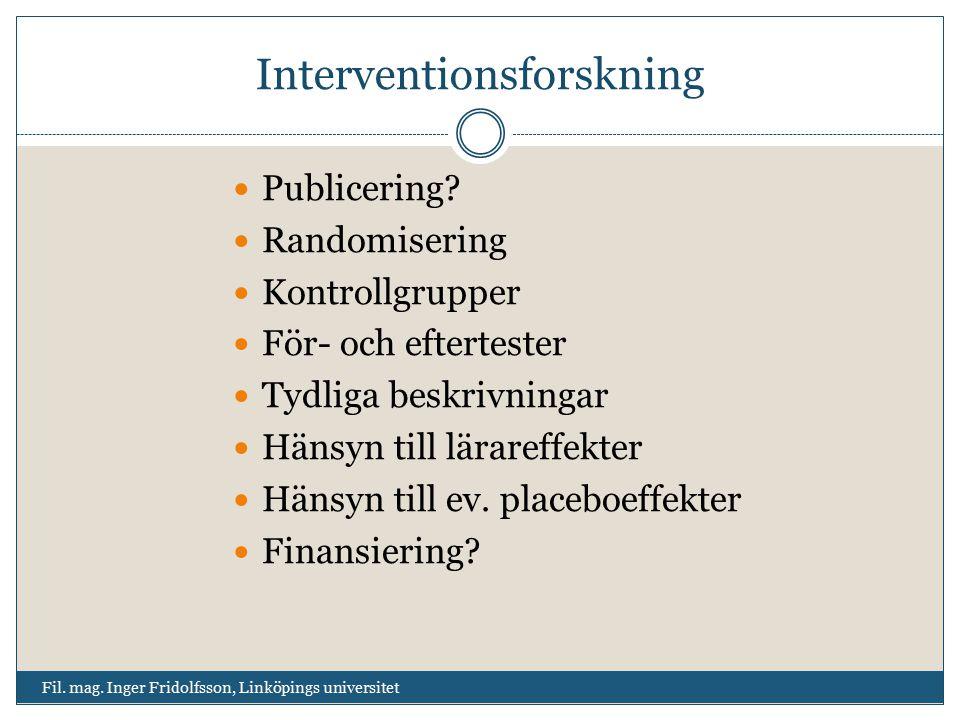 Interventionsforskning Publicering? Randomisering Kontrollgrupper För- och eftertester Tydliga beskrivningar Hänsyn till lärareffekter Hänsyn till ev.