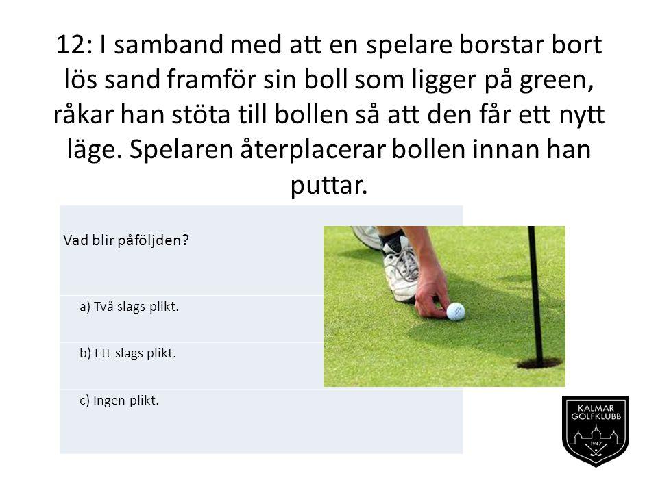 12: I samband med att en spelare borstar bort lös sand framför sin boll som ligger på green, råkar han stöta till bollen så att den får ett nytt läge.