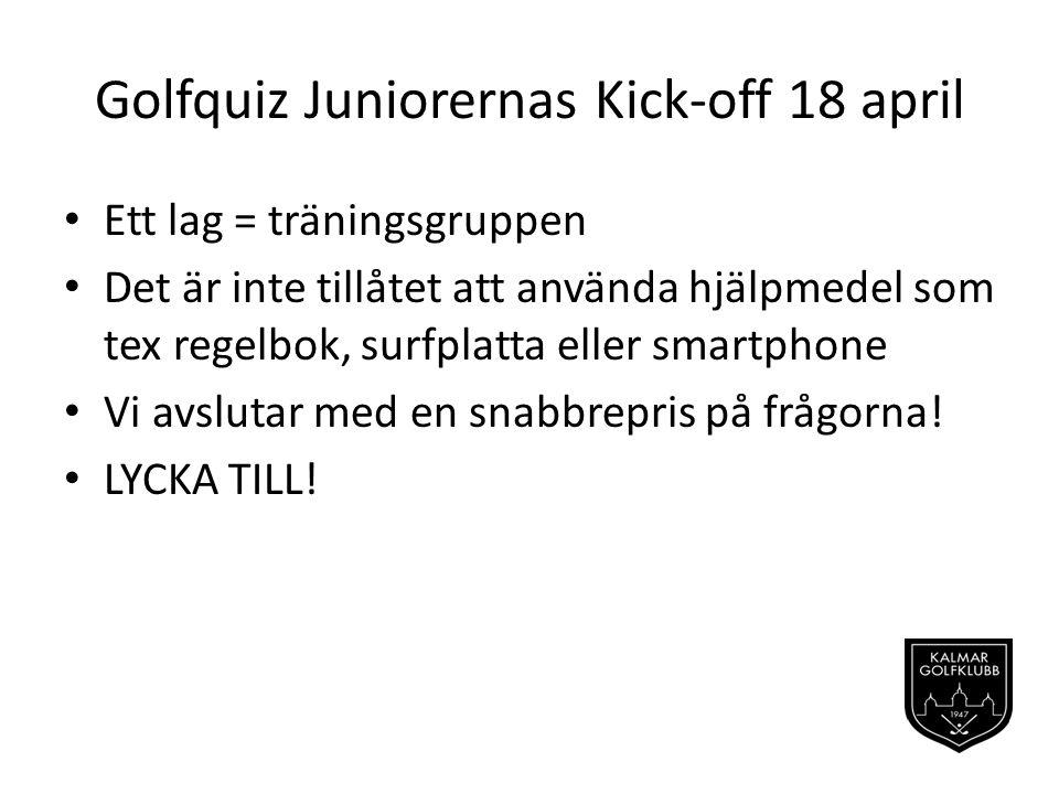 Golfquiz Juniorernas Kick-off 18 april Ett lag = träningsgruppen Det är inte tillåtet att använda hjälpmedel som tex regelbok, surfplatta eller smartphone Vi avslutar med en snabbrepris på frågorna.