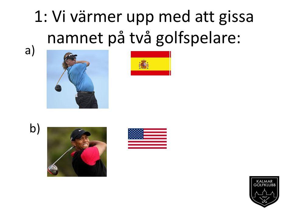 1: Vi värmer upp med att gissa namnet på två golfspelare: a) b)