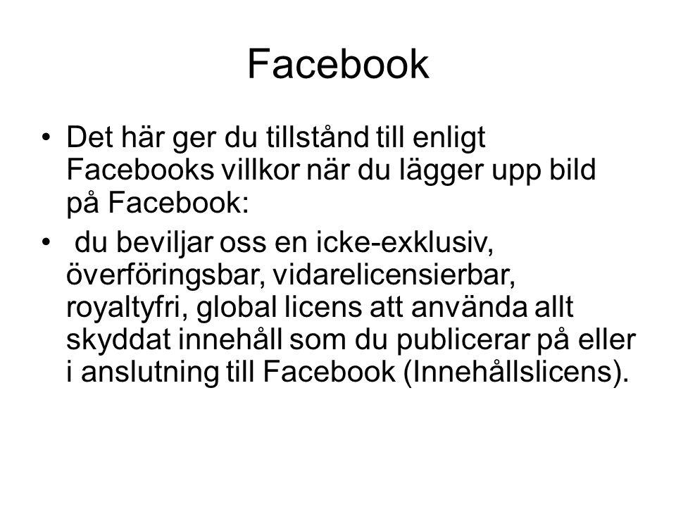 Facebook Det här ger du tillstånd till enligt Facebooks villkor när du lägger upp bild på Facebook: du beviljar oss en icke-exklusiv, överföringsbar, vidarelicensierbar, royaltyfri, global licens att använda allt skyddat innehåll som du publicerar på eller i anslutning till Facebook (Innehållslicens).