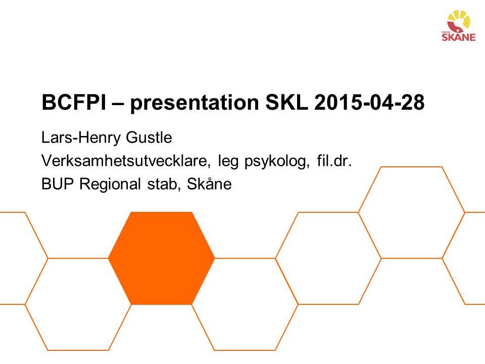 BCFPI – presentation SKL 2015-04-28 Lars-Henry Gustle Verksamhetsutvecklare, leg psykolog, fil.dr. BUP Regional stab, Skåne