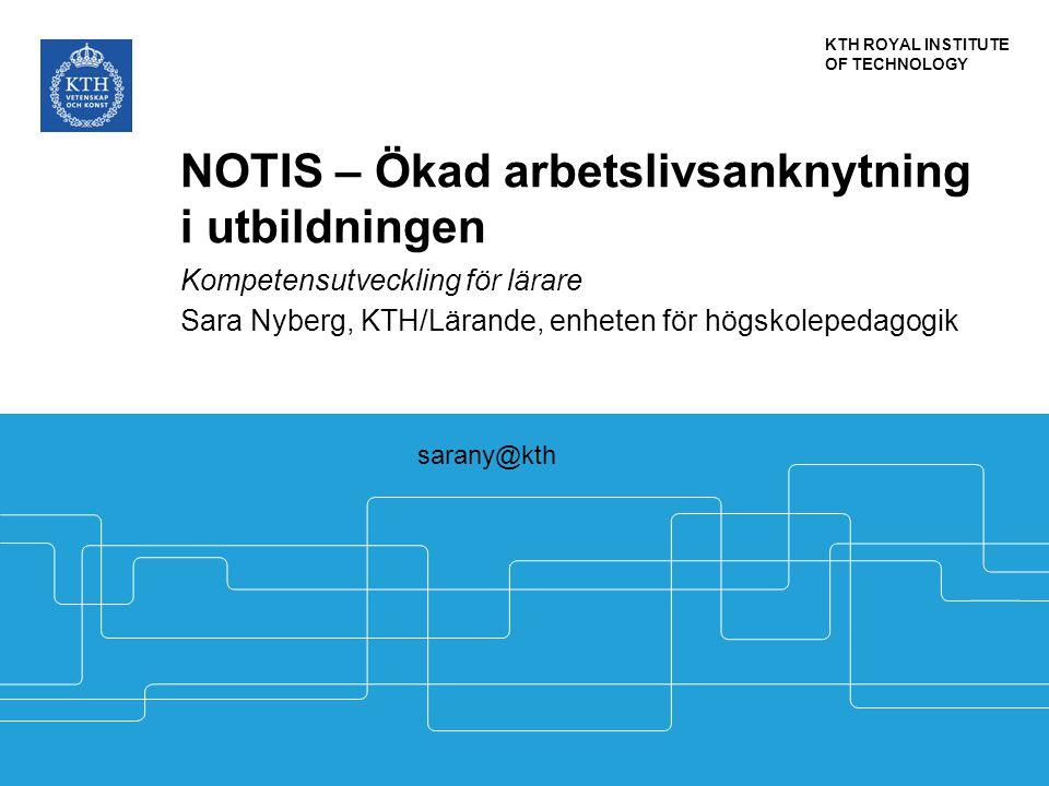 KTH ROYAL INSTITUTE OF TECHNOLOGY NOTIS – Ökad arbetslivsanknytning i utbildningen Kompetensutveckling för lärare Sara Nyberg, KTH/Lärande, enheten fö