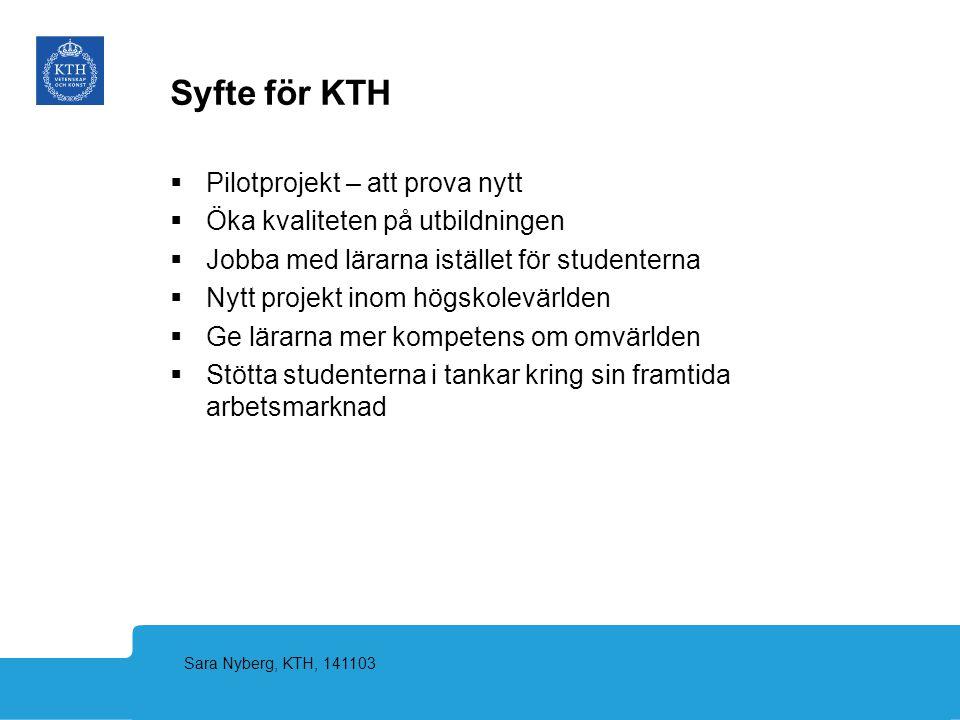 Sara Nyberg, KTH, 141103 Syfte för KTH  Pilotprojekt – att prova nytt  Öka kvaliteten på utbildningen  Jobba med lärarna istället för studenterna 