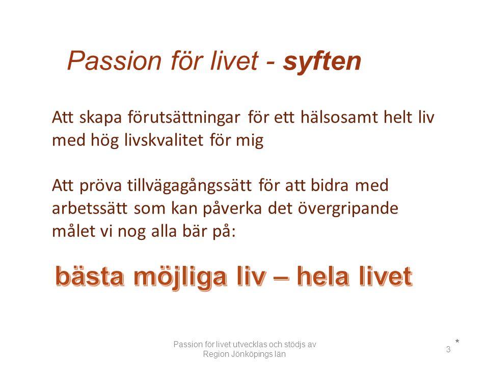 Passion för livet - syften * Att skapa förutsättningar för ett hälsosamt helt liv med hög livskvalitet för mig Att pröva tillvägagångssätt för att bidra med arbetssätt som kan påverka det övergripande målet vi nog alla bär på: Passion för livet utvecklas och stödjs av Region Jönköpings län 3