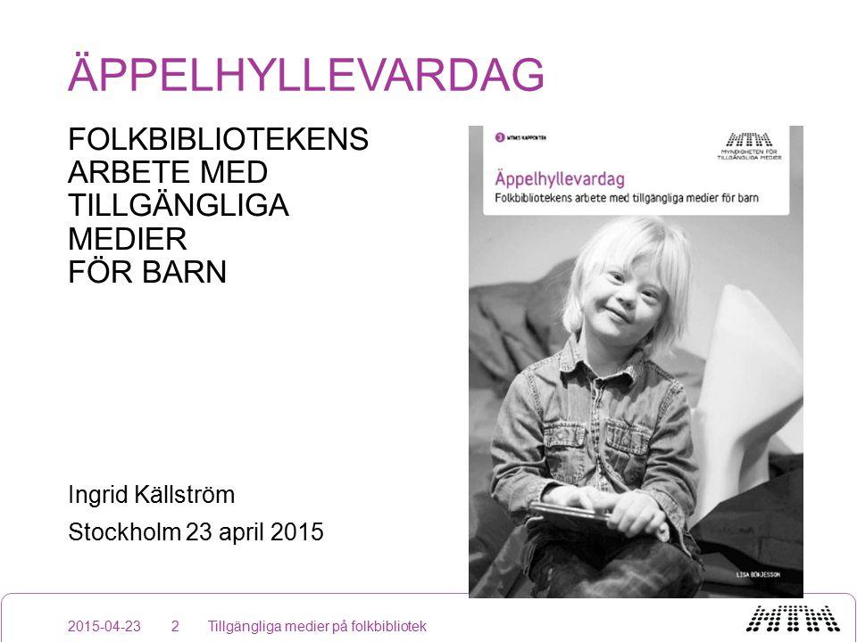 ÄPPELHYLLEVARDAG FOLKBIBLIOTEKENS ARBETE MED TILLGÄNGLIGA MEDIER FÖR BARN Ingrid Källström Stockholm 23 april 2015 2015-04-23Tillgängliga medier på folkbibliotek2