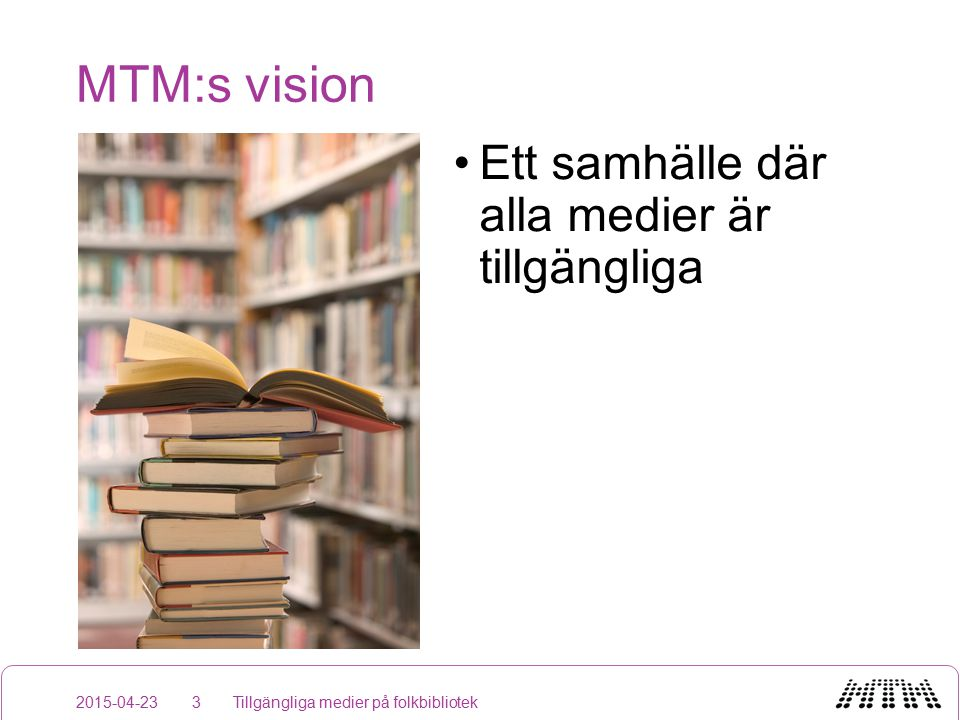 MTM:s vision 2015-04-23 Ett samhälle där alla medier är tillgängliga Tillgängliga medier på folkbibliotek3