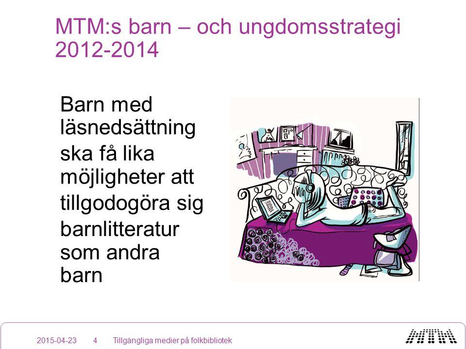 MTM:s barn – och ungdomsstrategi 2012-2014 Barn med läsnedsättning ska få lika möjligheter att tillgodogöra sig barnlitteratur som andra barn 2015-04-23Tillgängliga medier på folkbibliotek4