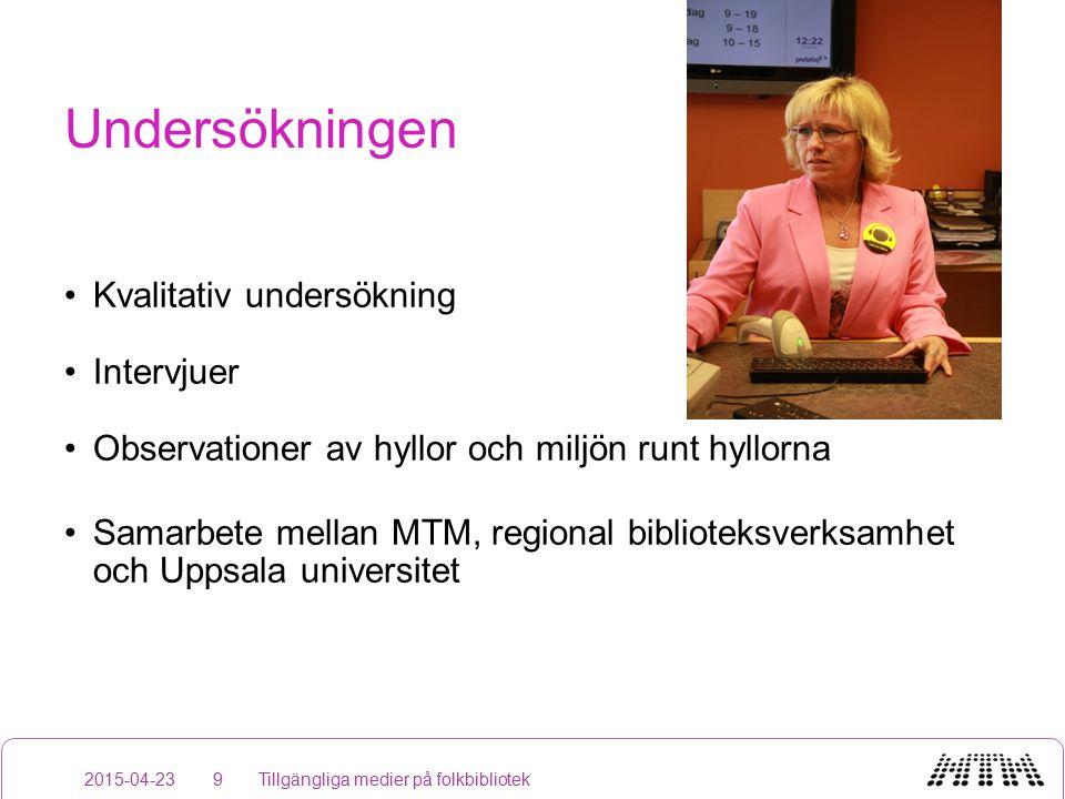 Undersökningen Kvalitativ undersökning Intervjuer Observationer av hyllor och miljön runt hyllorna Samarbete mellan MTM, regional biblioteksverksamhet och Uppsala universitet 2015-04-23Tillgängliga medier på folkbibliotek9