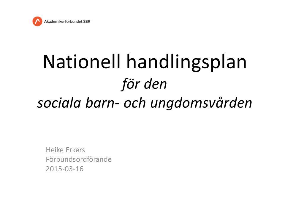Nationell handlingsplan för den sociala barn- och ungdomsvården Heike Erkers Förbundsordförande 2015-03-16