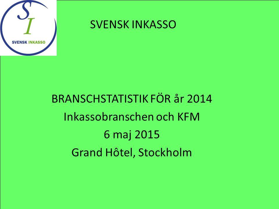 BRANSCHSTATISTIK FÖR år 2014 Inkassobranschen och KFM 6 maj 2015 Grand Hôtel, Stockholm SVENSK INKASSO