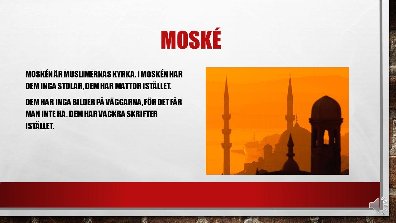 MOSKÉ MOSKÉN ÄR MUSLIMERNAS KYRKA.I MOSKÉN HAR DEM INGA STOLAR, DEM HAR MATTOR ISTÄLLET.
