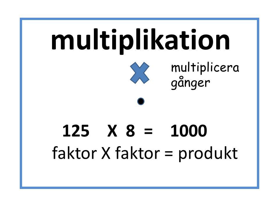 multiplikation 125 X 8 = 1000 faktor X faktor = produkt multiplicera gånger