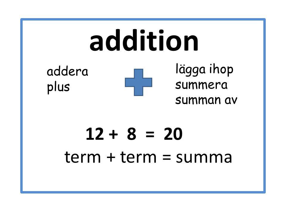 addition 12 + 8 = 20 term + term = summa lägga ihop summera summan av addera plus