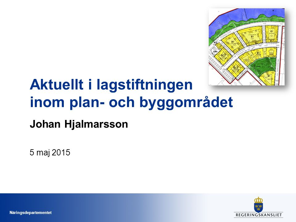 Näringsdepartementet Aktuellt i lagstiftningen inom plan- och byggområdet Johan Hjalmarsson 5 maj 2015