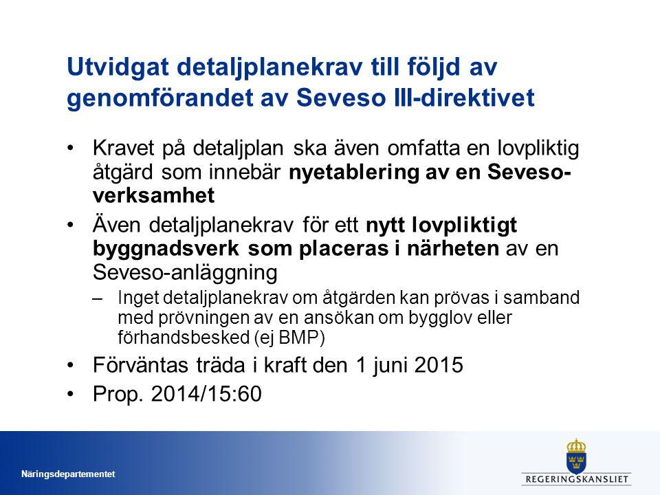 Näringsdepartementet Utvidgat detaljplanekrav till följd av genomförandet av Seveso III-direktivet Kravet på detaljplan ska även omfatta en lovpliktig åtgärd som innebär nyetablering av en Seveso- verksamhet Även detaljplanekrav för ett nytt lovpliktigt byggnadsverk som placeras i närheten av en Seveso-anläggning –Inget detaljplanekrav om åtgärden kan prövas i samband med prövningen av en ansökan om bygglov eller förhandsbesked (ej BMP) Förväntas träda i kraft den 1 juni 2015 Prop.