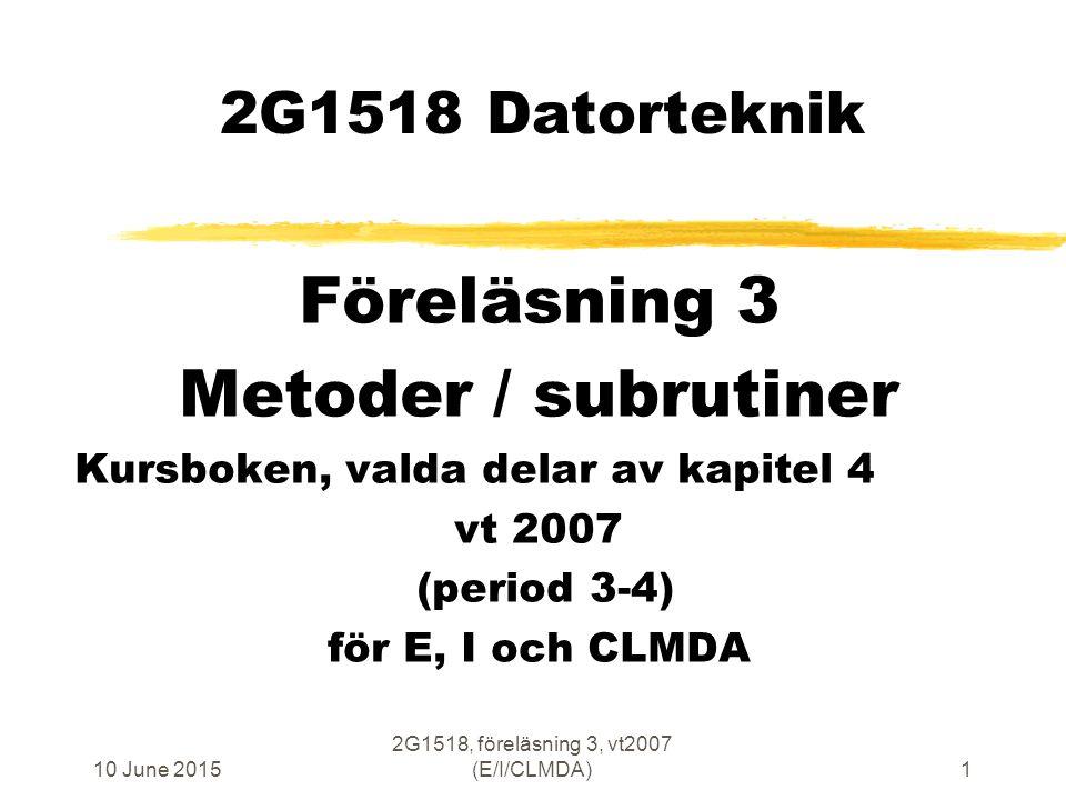 10 June 2015 2G1518, föreläsning 3, vt2007 (E/I/CLMDA)22 LOAD och STORE i fyra stegs pipeline EXecute/ MEMory Fetch Operand Write Back Fetch Instruction Program Memory m x 8 ALU ADD Register File 32 x 32 Register File 32 x 32 PC NVZC Logik för villkorligt hopp op-code CCR true/false PC+k/ PC+Imm RWM