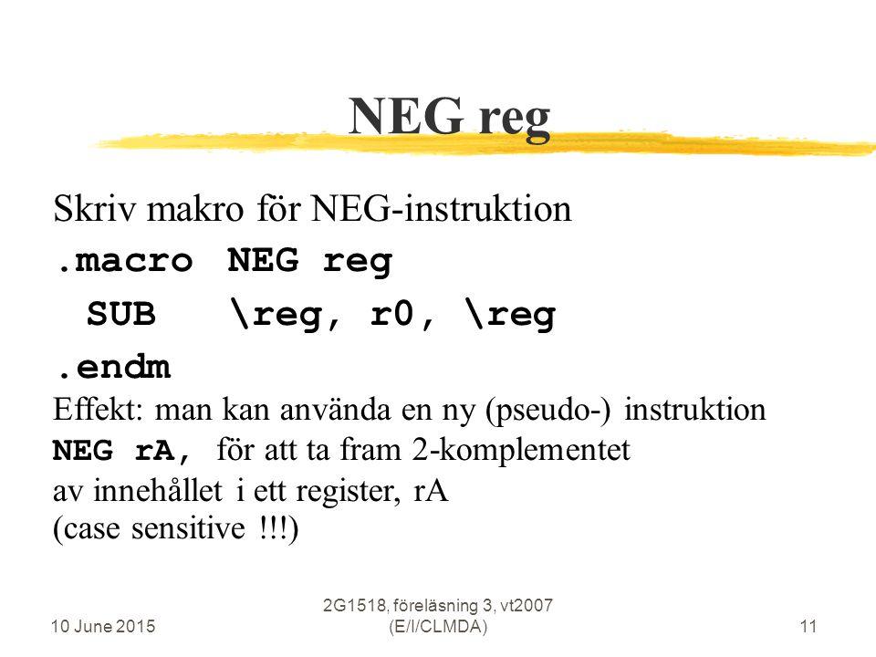 10 June 2015 2G1518, föreläsning 3, vt2007 (E/I/CLMDA)11 NEG reg Skriv makro för NEG-instruktion.macroNEG reg SUB\reg, r0, \reg.endm Effekt: man kan använda en ny (pseudo-) instruktion NEG rA, för att ta fram 2-komplementet av innehållet i ett register, rA (case sensitive !!!)