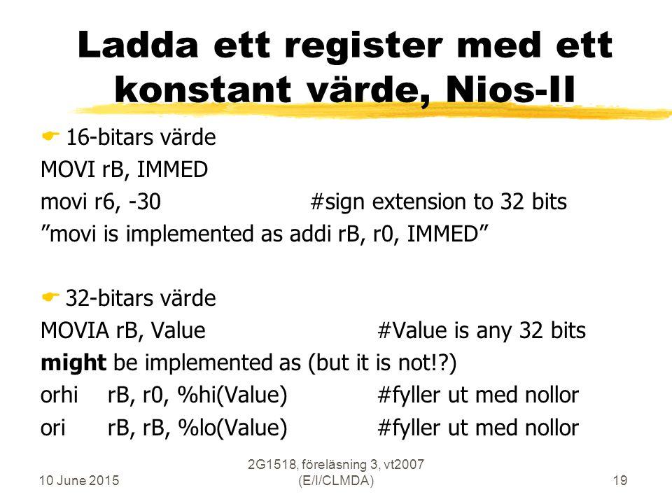 10 June 2015 2G1518, föreläsning 3, vt2007 (E/I/CLMDA)19 Ladda ett register med ett konstant värde, Nios-II  16-bitars värde MOVI rB, IMMED movi r6, -30#sign extension to 32 bits movi is implemented as addi rB, r0, IMMED  32-bitars värde MOVIA rB, Value#Value is any 32 bits might be implemented as (but it is not!?) orhirB, r0, %hi(Value)#fyller ut med nollor orirB, rB, %lo(Value) #fyller ut med nollor