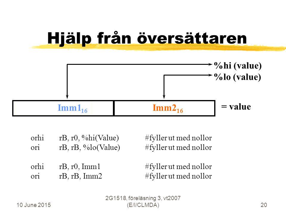 10 June 2015 2G1518, föreläsning 3, vt2007 (E/I/CLMDA)20 Imm1 16 Hjälp från översättaren %hi (value) %lo (value) Imm2 16 = value orhirB, r0, %hi(Value)#fyller ut med nollor orirB, rB, %lo(Value) #fyller ut med nollor orhirB, r0, Imm1#fyller ut med nollor orirB, rB, Imm2 #fyller ut med nollor