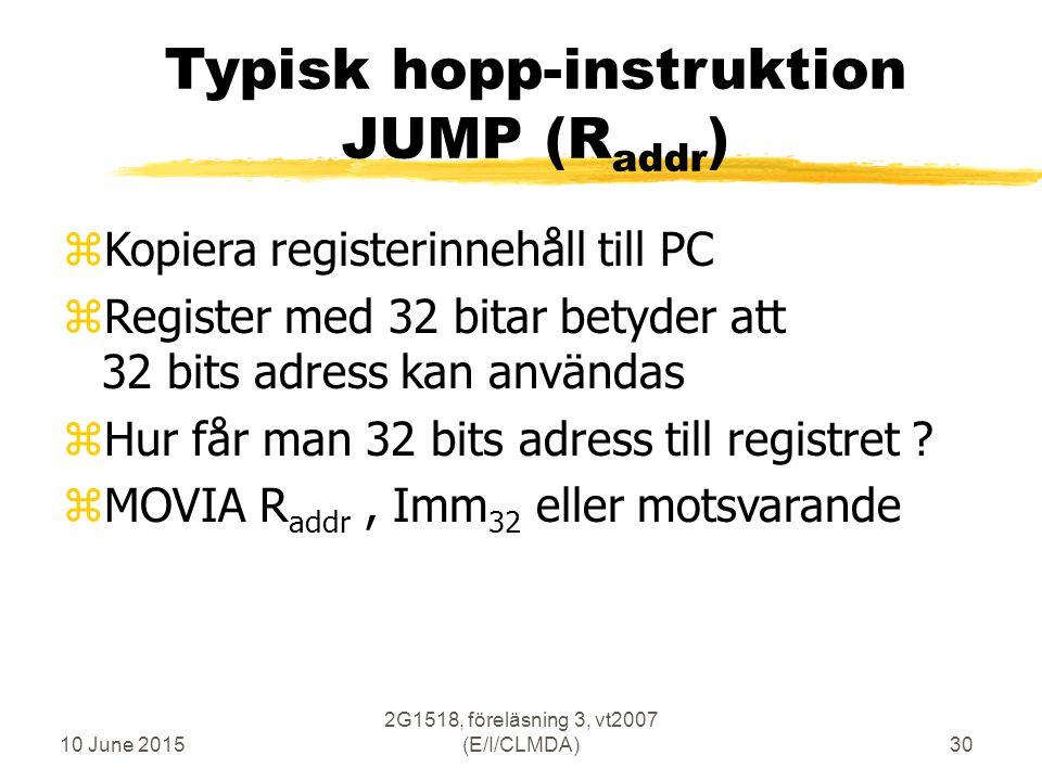 10 June 2015 2G1518, föreläsning 3, vt2007 (E/I/CLMDA)30 Typisk hopp-instruktion JUMP (R addr ) zKopiera registerinnehåll till PC zRegister med 32 bitar betyder att 32 bits adress kan användas zHur får man 32 bits adress till registret .