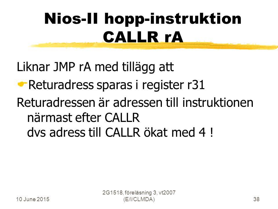 10 June 2015 2G1518, föreläsning 3, vt2007 (E/I/CLMDA)38 Nios-II hopp-instruktion CALLR rA Liknar JMP rA med tillägg att  Returadress sparas i register r31 Returadressen är adressen till instruktionen närmast efter CALLR dvs adress till CALLR ökat med 4 !