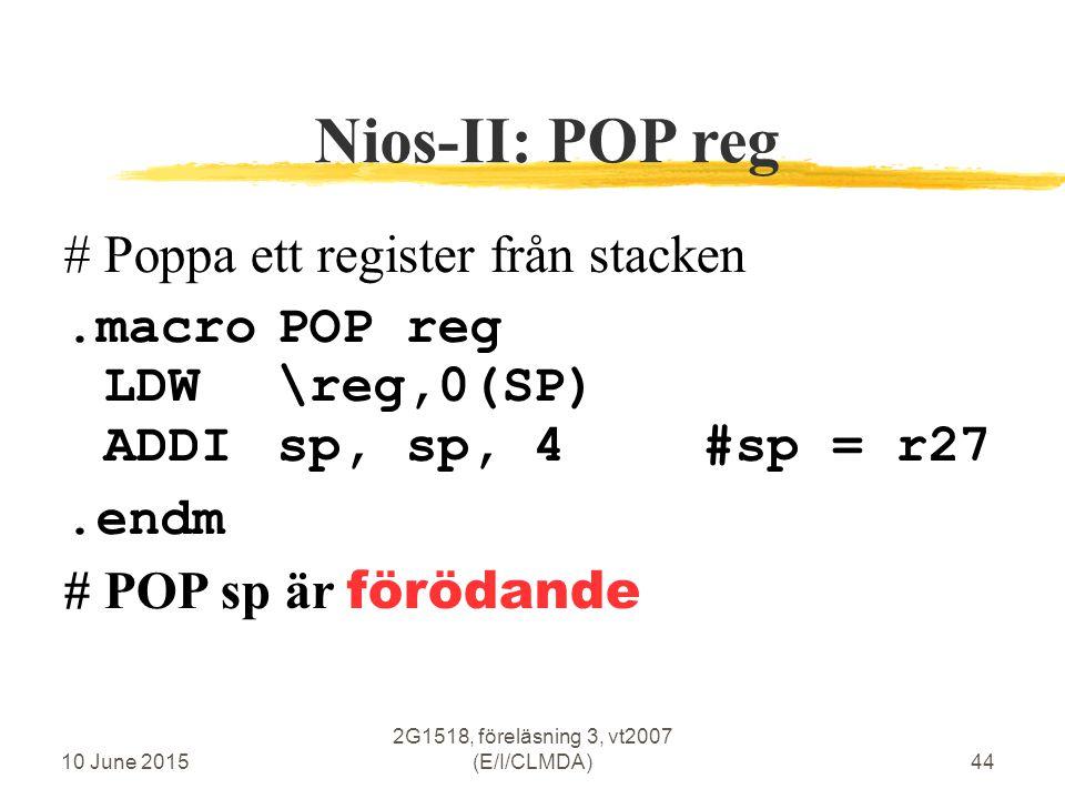 10 June 2015 2G1518, föreläsning 3, vt2007 (E/I/CLMDA)44 Nios-II: POP reg #Poppa ett register från stacken.macroPOP reg LDW\reg,0(SP) ADDIsp, sp, 4#sp = r27.endm # POP sp är förödande