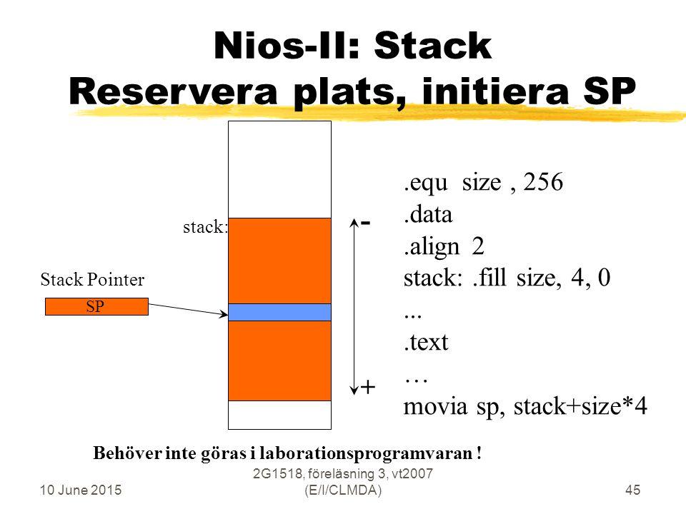 10 June 2015 2G1518, föreläsning 3, vt2007 (E/I/CLMDA)45 Nios-II: Stack Reservera plats, initiera SP Stack Pointer SP.equ size, 256.data.align2 stack:.fill size, 4, 0....text … movia sp, stack+size*4 + - stack: Behöver inte göras i laborationsprogramvaran !