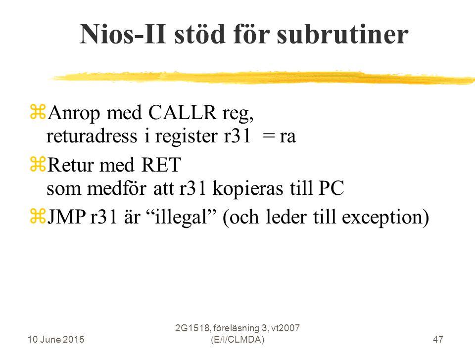10 June 2015 2G1518, föreläsning 3, vt2007 (E/I/CLMDA)47 Nios-II stöd för subrutiner  Anrop med CALLR reg, returadress i register r31 = ra  Retur med RET som medför att r31 kopieras till PC  JMP r31 är illegal (och leder till exception)