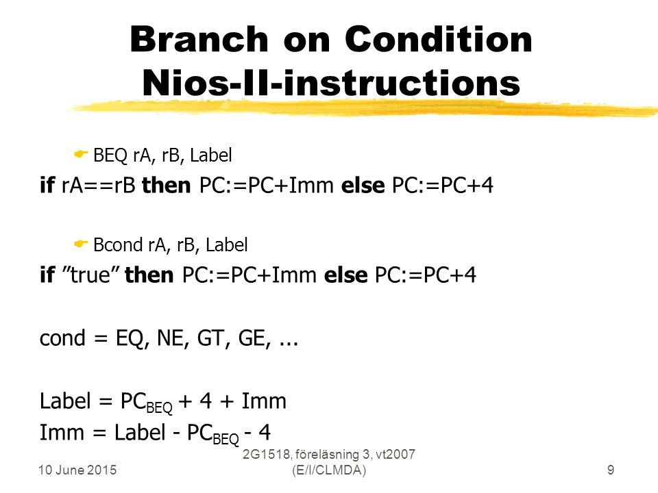 10 June 2015 2G1518, föreläsning 3, vt2007 (E/I/CLMDA)9 Branch on Condition Nios-II-instructions  BEQ rA, rB, Label if rA==rB then PC:=PC+Imm else PC