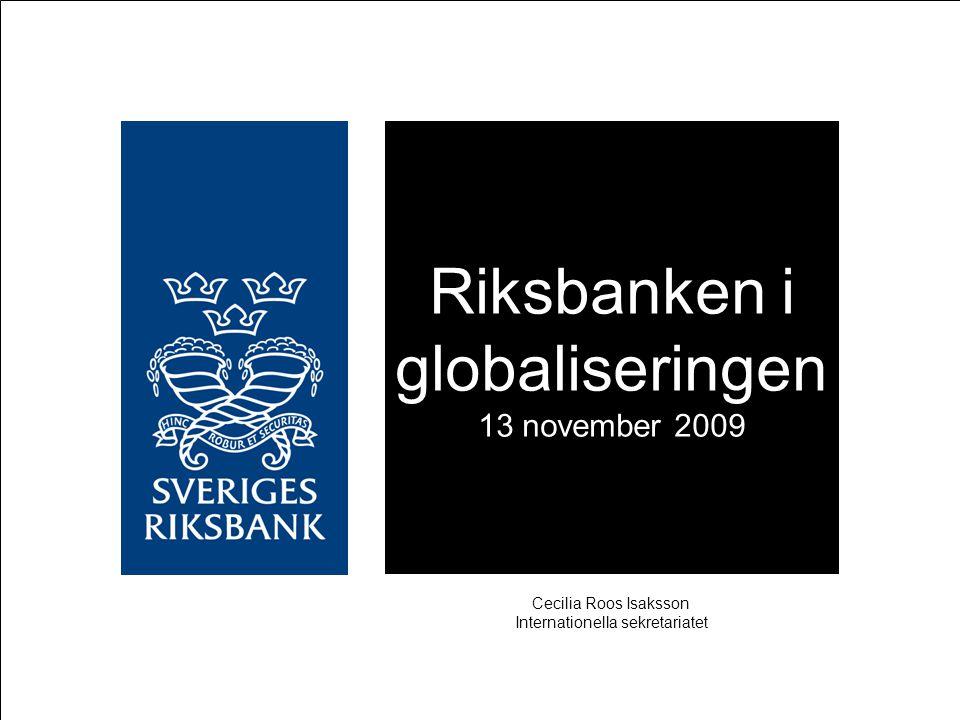 Riksbanken i globaliseringen 13 november 2009 Cecilia Roos Isaksson Internationella sekretariatet