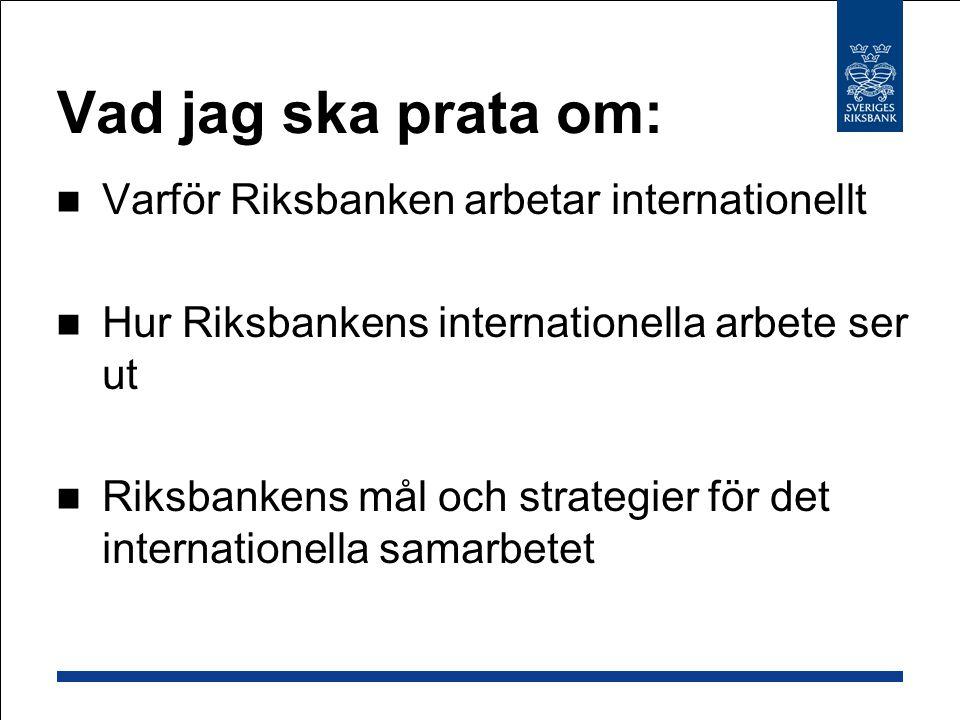 Vad jag ska prata om: Varför Riksbanken arbetar internationellt Hur Riksbankens internationella arbete ser ut Riksbankens mål och strategier för det internationella samarbetet