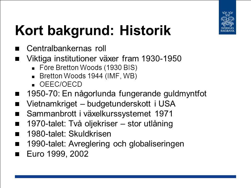 Kort bakgrund: Historik Centralbankernas roll Viktiga institutioner växer fram 1930-1950 Före Bretton Woods (1930 BIS) Bretton Woods 1944 (IMF, WB) OEEC/OECD 1950-70: En någorlunda fungerande guldmyntfot Vietnamkriget – budgetunderskott i USA Sammanbrott i växelkurssystemet 1971 1970-talet: Två oljekriser – stor utlåning 1980-talet: Skuldkrisen 1990-talet: Avreglering och globaliseringen Euro 1999, 2002