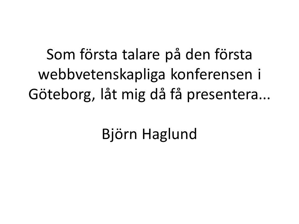 Som första talare på den första webbvetenskapliga konferensen i Göteborg, låt mig då få presentera... Björn Haglund