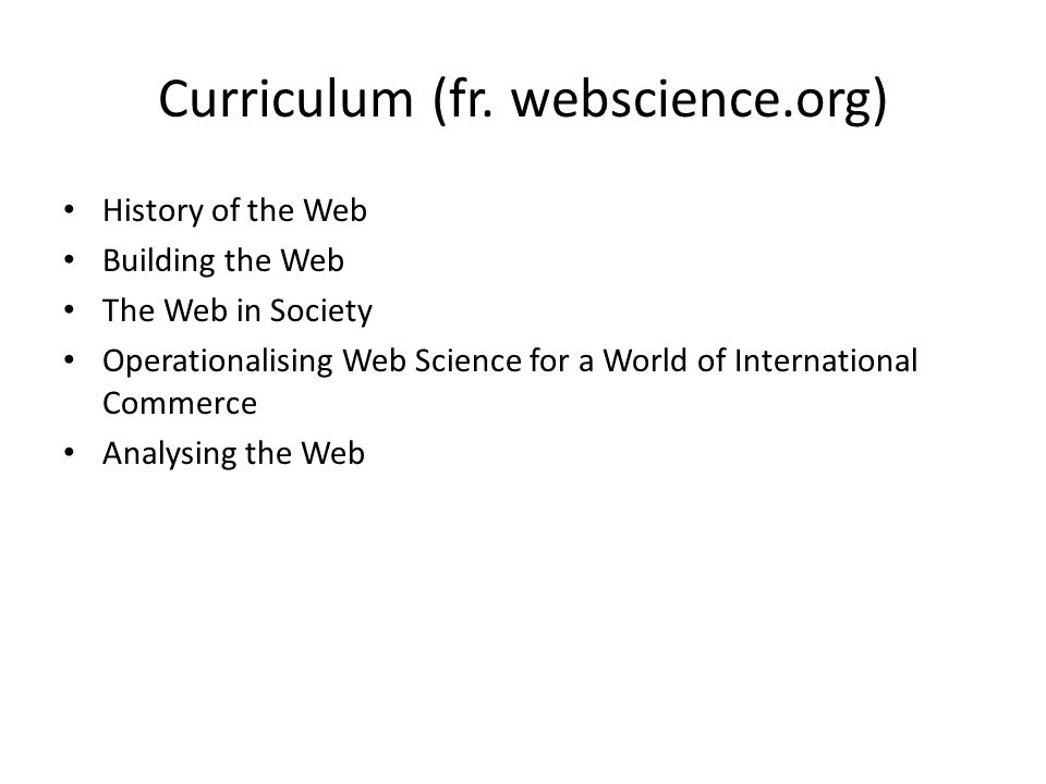 Curriculum (fr. webscience.org) History of the Web Building the Web The Web in Society Operationalising Web Science for a World of International Comme