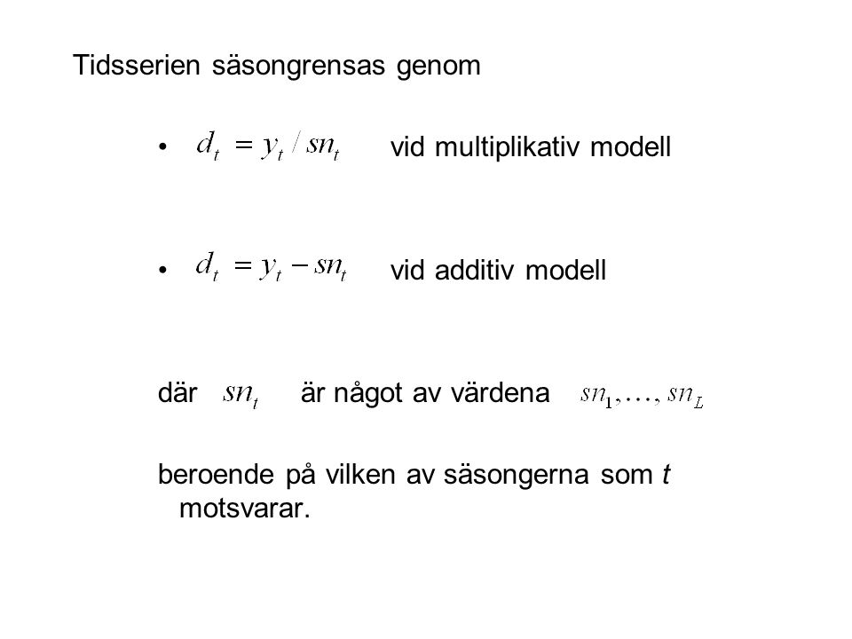 Tidsserien säsongrensas genom vid multiplikativ modell vid additiv modell där är något av värdena beroende på vilken av säsongerna som t motsvarar.