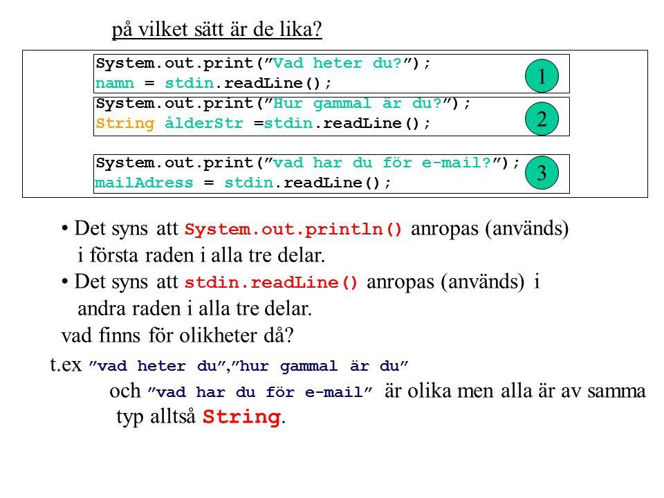 System.out.print( Vad heter du ); namn = stdin.readLine(); System.out.print( Hur gammal är du ); String ålderStr =stdin.readLine(); System.out.print( vad har du för e-mail ); mailAdress = stdin.readLine(); 1 2 3 på vilket sätt är de lika.