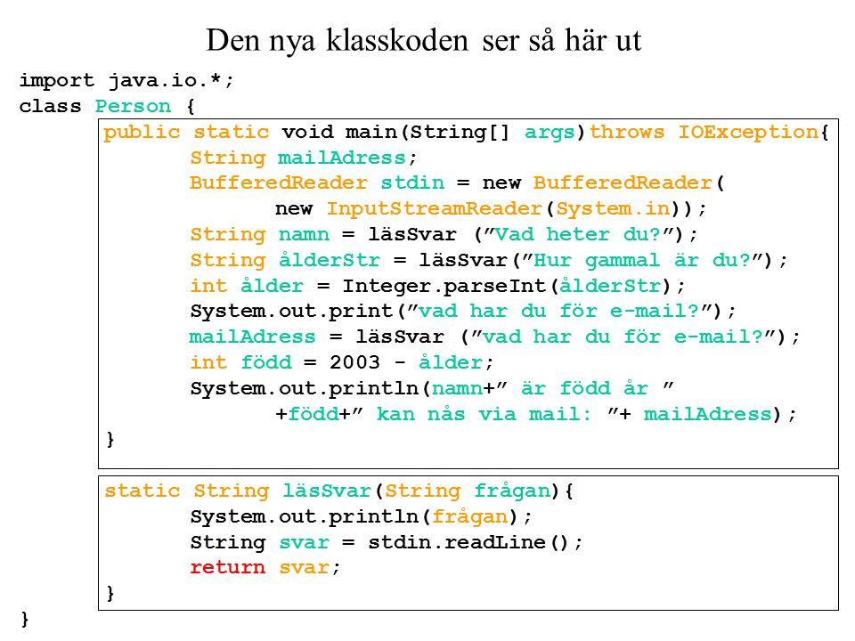Den nya klasskoden ser så här ut import java.io.*; class Person { public static void main(String[] args)throws IOException{ String mailAdress; BufferedReader stdin = new BufferedReader( new InputStreamReader(System.in)); String namn = läsSvar ( Vad heter du ); String ålderStr = läsSvar( Hur gammal är du ); int ålder = Integer.parseInt(ålderStr); System.out.print( vad har du för e-mail ); mailAdress = läsSvar ( vad har du för e-mail ); int född = 2003 - ålder; System.out.println(namn+ är född år +född+ kan nås via mail: + mailAdress); } static String läsSvar(String frågan){ System.out.println(frågan); String svar = stdin.readLine(); return svar; }