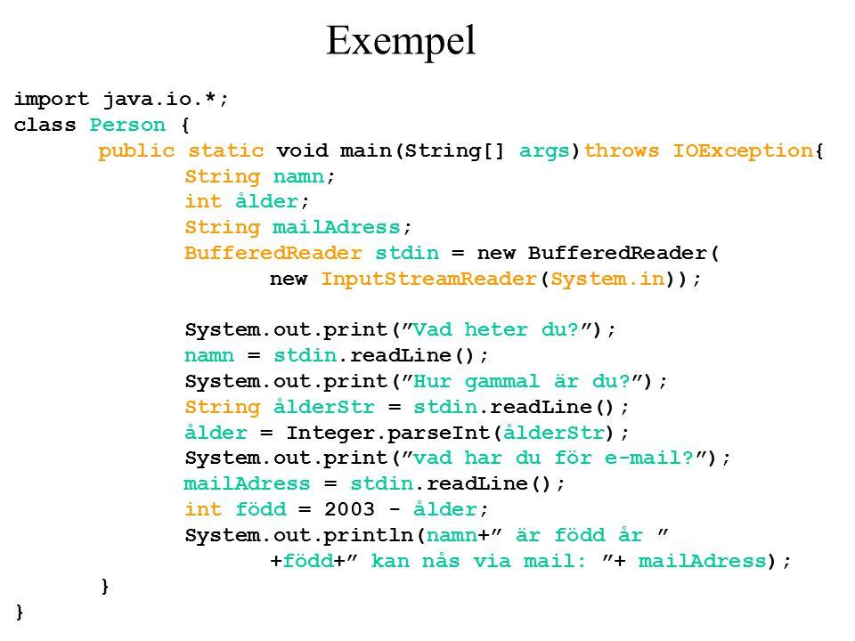 Exempel import java.io.*; class Person { public static void main(String[] args)throws IOException{ String namn; int ålder; String mailAdress; BufferedReader stdin = new BufferedReader( new InputStreamReader(System.in)); System.out.print( Vad heter du ); namn = stdin.readLine(); System.out.print( Hur gammal är du ); String ålderStr = stdin.readLine(); ålder = Integer.parseInt(ålderStr); System.out.print( vad har du för e-mail ); mailAdress = stdin.readLine(); int född = 2003 - ålder; System.out.println(namn+ är född år +född+ kan nås via mail: + mailAdress); } }