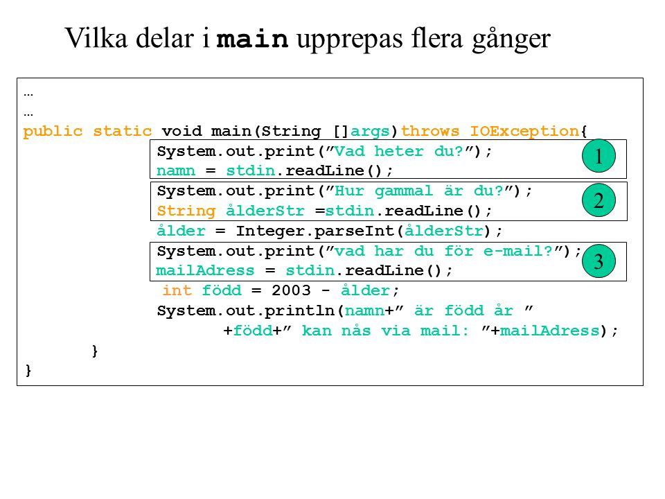Vilka delar i main upprepas flera gånger … public static void main(String []args)throws IOException{ System.out.print( Vad heter du ); namn = stdin.readLine(); System.out.print( Hur gammal är du ); String ålderStr =stdin.readLine(); ålder = Integer.parseInt(ålderStr); System.out.print( vad har du för e-mail ); mailAdress = stdin.readLine(); int född = 2003 - ålder; System.out.println(namn+ är född år +född+ kan nås via mail: +mailAdress); } 1 2 3