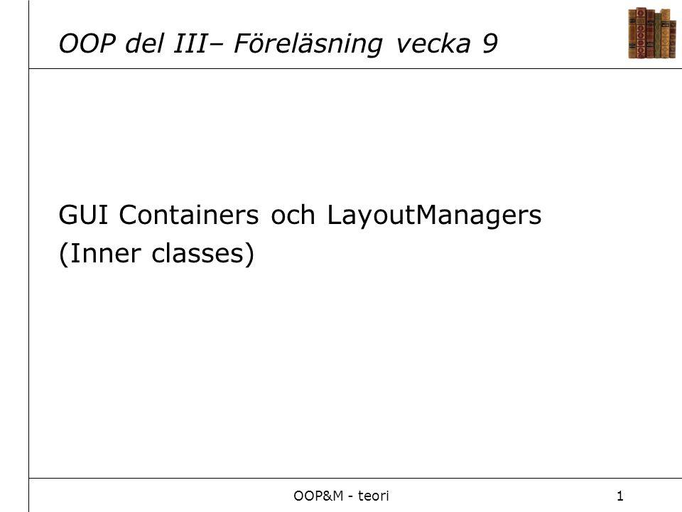 OOP&M - teori2 GUI Två API-er/bibliotek för Graphical User Interface (API=Application Program Interface) AWT Abstract Windowing Toolkit (Enklare GUI) Swing (Avancerat GUI) Uppbyggt på samma sätt som AWT.
