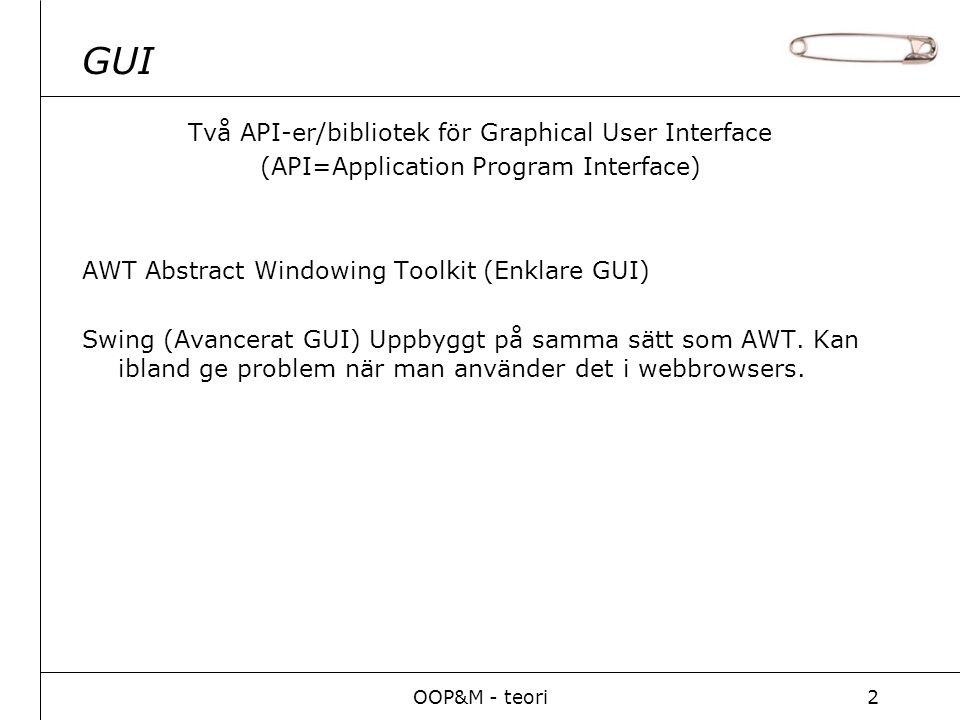 OOP&M - teori3 GUI Består av: Containers – Behållare tex: JFrame, JApplet, JWindow, LayoutManagers – Bestämmer hur layouten byggs upp tex: GridLayout, BorderLayout.