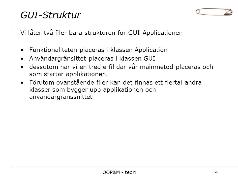OOP&M - teori4 GUI-Struktur Vi låter två filer bära strukturen för GUI-Applicationen Funktionaliteten placeras i klassen Application Användargränsittet placeras i klassen GUI dessutom har vi en tredje fil där vår mainmetod placeras och som startar applikationen.