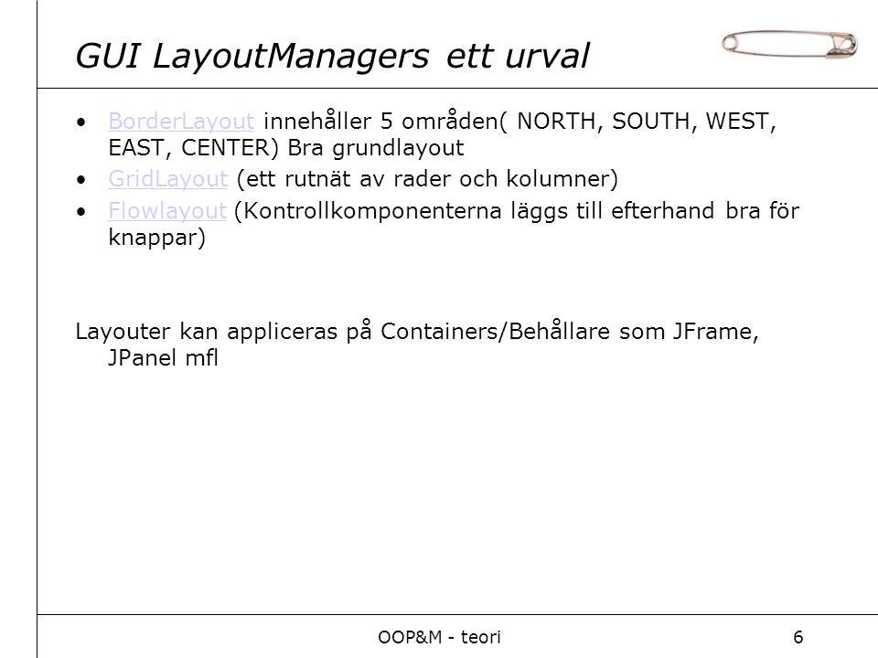 OOP&M - teori6 GUI LayoutManagers ett urval BorderLayout innehåller 5 områden( NORTH, SOUTH, WEST, EAST, CENTER) Bra grundlayoutBorderLayout GridLayout (ett rutnät av rader och kolumner)GridLayout Flowlayout (Kontrollkomponenterna läggs till efterhand bra för knappar)Flowlayout Layouter kan appliceras på Containers/Behållare som JFrame, JPanel mfl