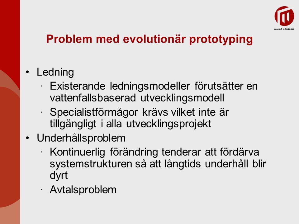 Problem med evolutionär prototyping Ledning ∙ Existerande ledningsmodeller förutsätter en vattenfallsbaserad utvecklingsmodell ∙ Specialistförmågor krävs vilket inte är tillgängligt i alla utvecklingsprojekt Underhållsproblem ∙ Kontinuerlig förändring tenderar att fördärva systemstrukturen så att långtids underhåll blir dyrt ∙ Avtalsproblem