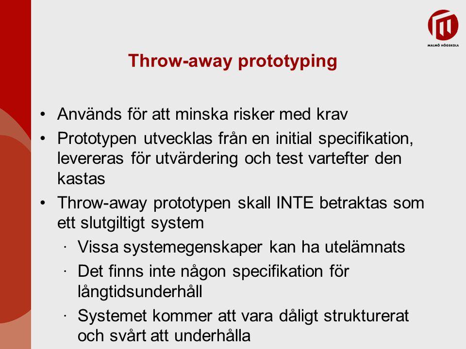 Throw-away prototyping Används för att minska risker med krav Prototypen utvecklas från en initial specifikation, levereras för utvärdering och test vartefter den kastas Throw-away prototypen skall INTE betraktas som ett slutgiltigt system ∙ Vissa systemegenskaper kan ha utelämnats ∙ Det finns inte någon specifikation för långtidsunderhåll ∙ Systemet kommer att vara dåligt strukturerat och svårt att underhålla